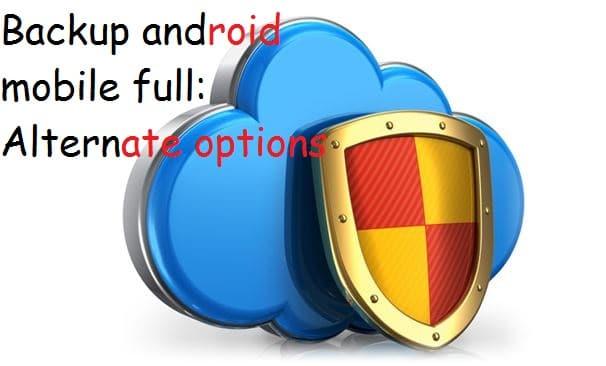 Take full backup android mobile in alternate ways