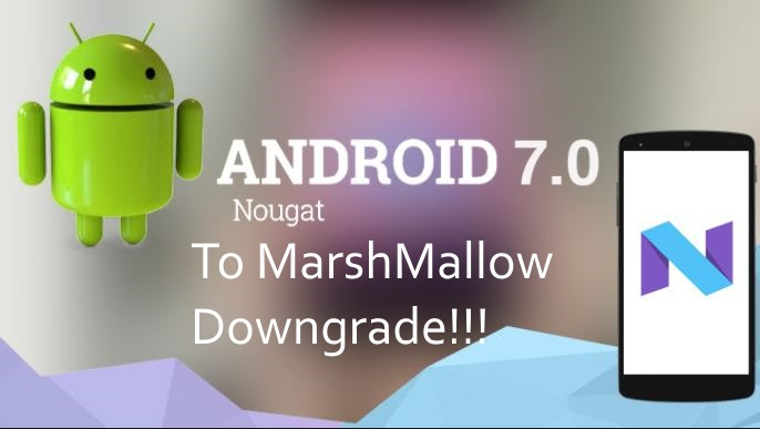 Andoid Nougat to Marshmallow downgrade in Android Mobile or Tablet